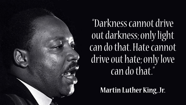 """Darkness cannot drive out darkness; only light can do that. Hate cannot drive out hate; only love can do that."""