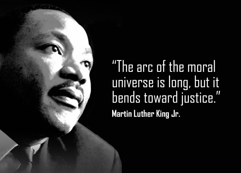 """The arc of the moral universe is long, but it bends toward justice."""